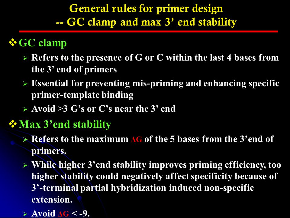 General rules for primer design -- GC clamp and max 3' end stability  GC clamp  Refers to the presence of G or C within the last 4 bases from the 3'