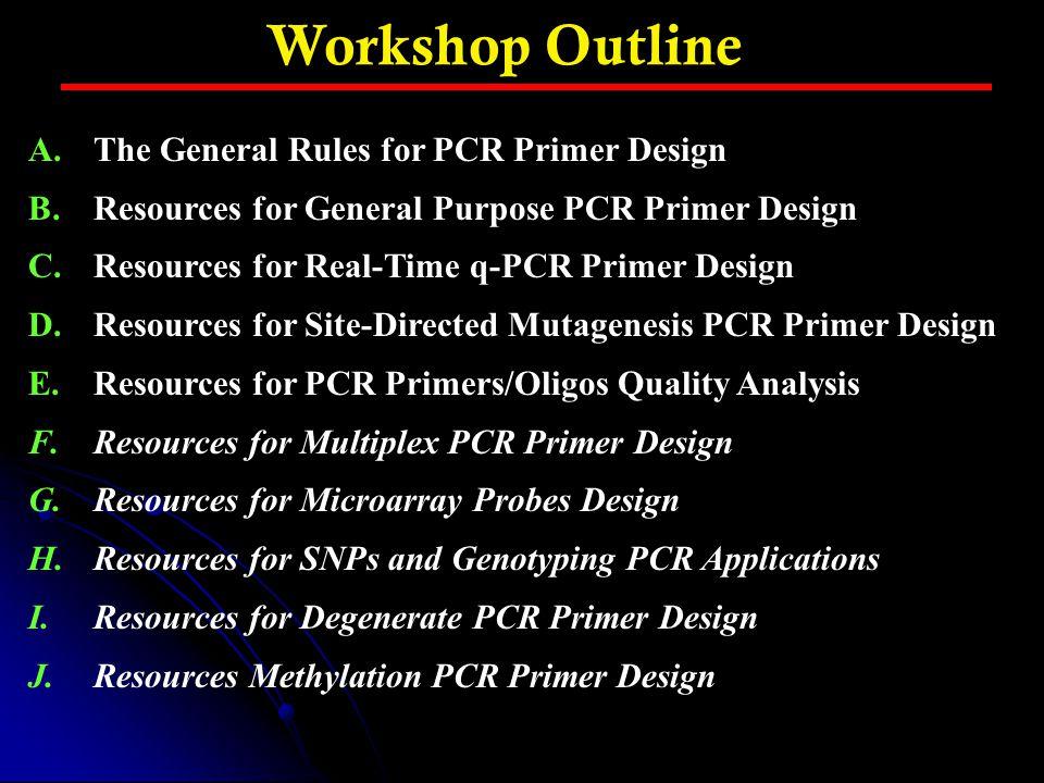 Workshop Outline A.The General Rules for PCR Primer Design B.Resources for General Purpose PCR Primer Design C.Resources for Real-Time q-PCR Primer De