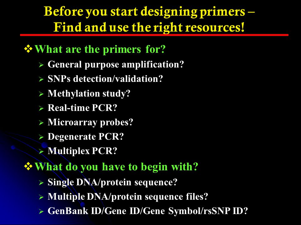 Before you start designing primers – Find and use the right resources!  What are the primers for?  General purpose amplification?  SNPs detection/v