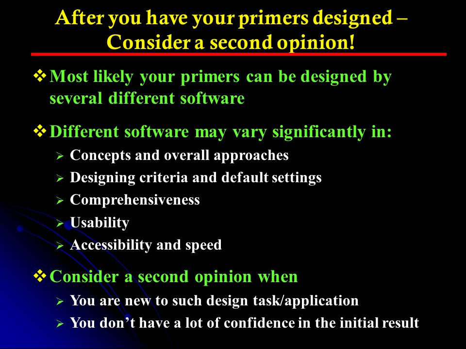 After you have your primers designed – Consider a second opinion!  Most likely your primers can be designed by several different software  Different