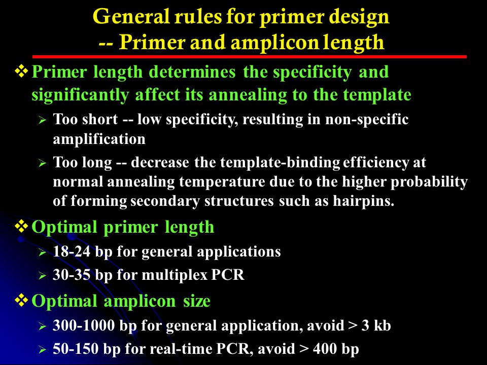 General rules for primer design -- Primer and amplicon length  Primer length determines the specificity and significantly affect its annealing to the