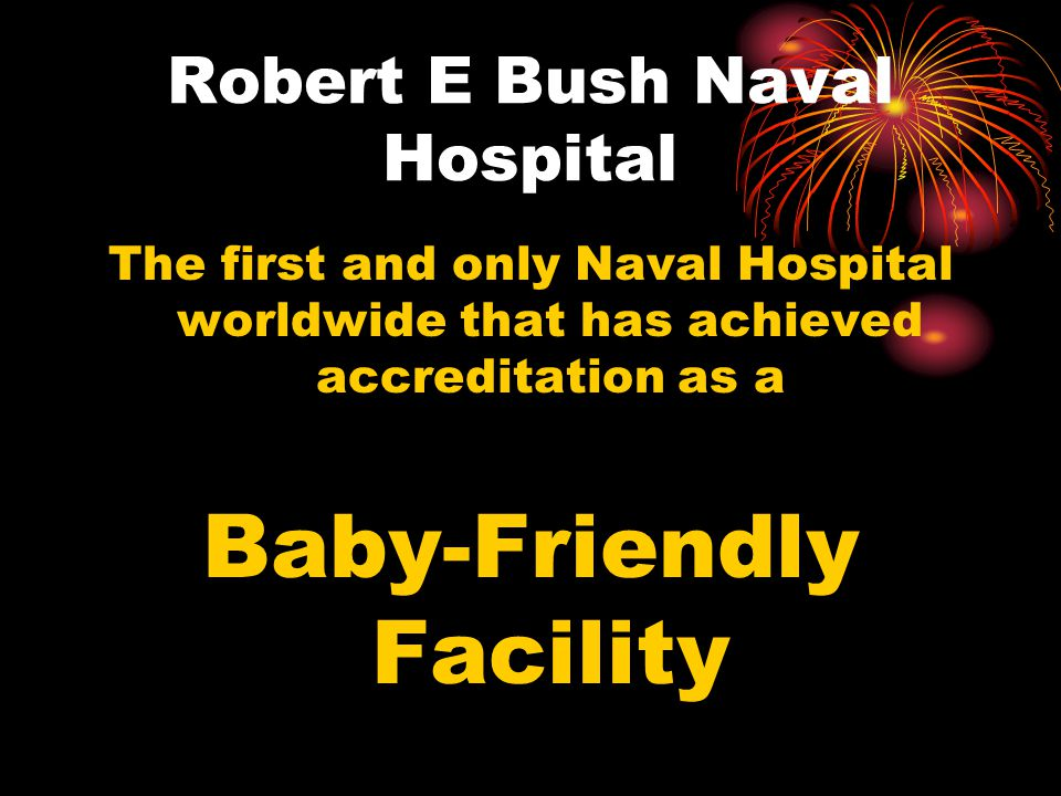 Robert E Bush Naval Hospital The first and only Naval Hospital worldwide that has achieved accreditation as a Baby-Friendly Facility