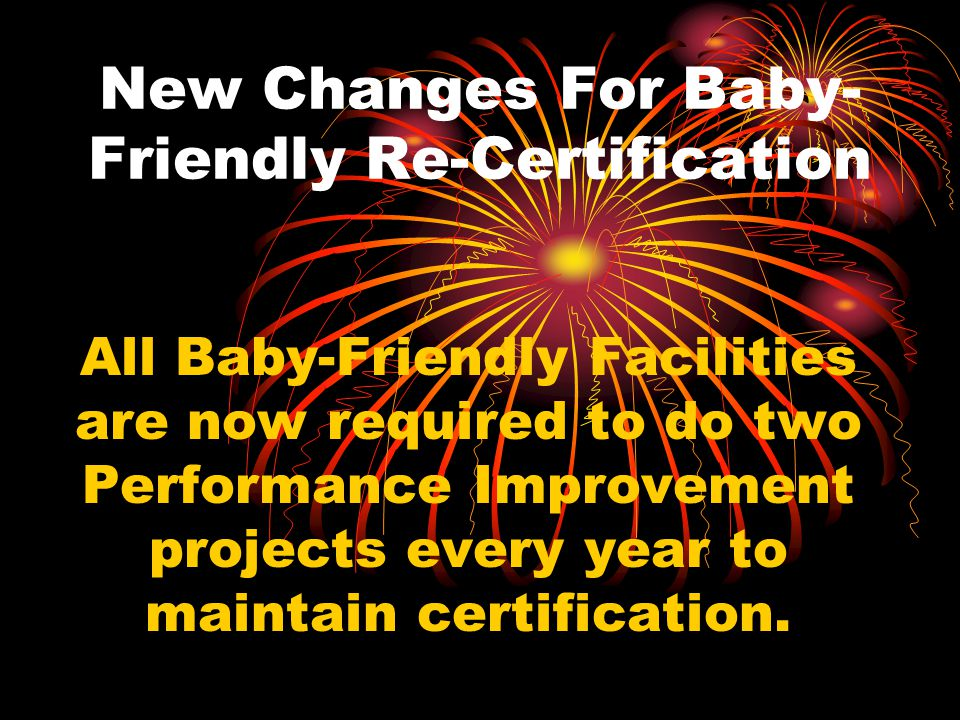 New Changes For Baby- Friendly Re-Certification All Baby-Friendly Facilities are now required to do two Performance Improvement projects every year to maintain certification.