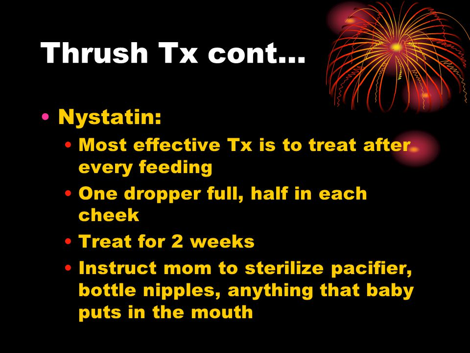 Thrush Tx cont… Nystatin: Most effective Tx is to treat after every feeding One dropper full, half in each cheek Treat for 2 weeks Instruct mom to sterilize pacifier, bottle nipples, anything that baby puts in the mouth