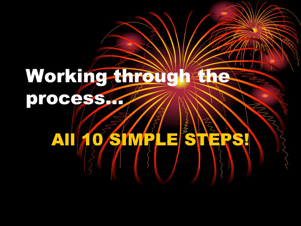 Working through the process… All 10 SIMPLE STEPS!