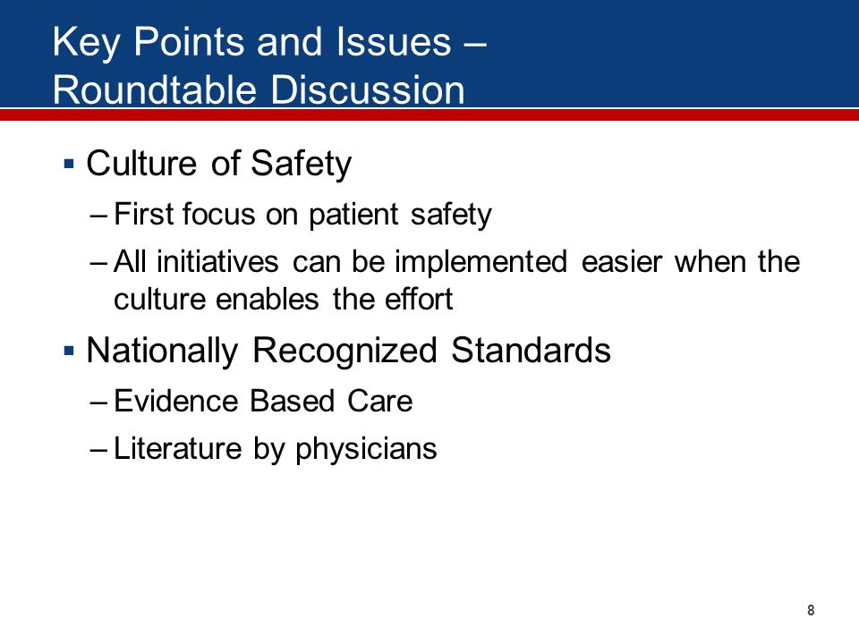Key Points and Issues – Roundtable Discussion  Culture of Safety –First focus on patient safety –All initiatives can be implemented easier when the culture enables the effort  Nationally Recognized Standards –Evidence Based Care –Literature by physicians 8