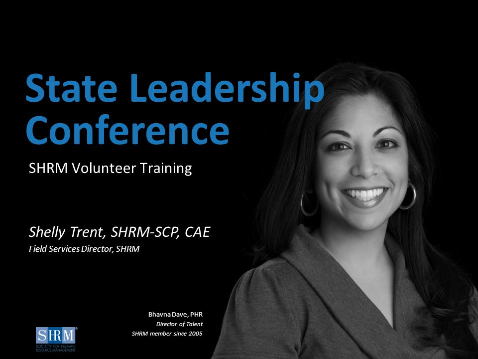 ©SHRM 2015 1 D SHRM Volunteer Training State Leadership Conference Shelly Trent, SHRM-SCP, CAE Field Services Director, SHRM Bhavna Dave, PHR Director