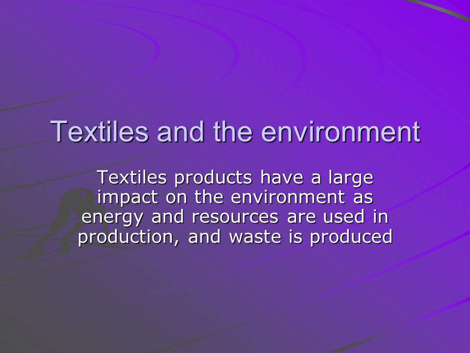 Textiles and the environment Textiles products have a large impact on the environment as energy and resources are used in production, and waste is produced