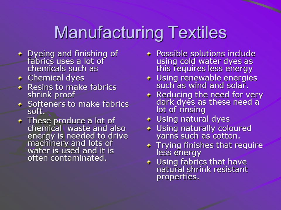 Manufacturing Textiles Dyeing and finishing of fabrics uses a lot of chemicals such as Chemical dyes Resins to make fabrics shrink proof Softeners to make fabrics soft.