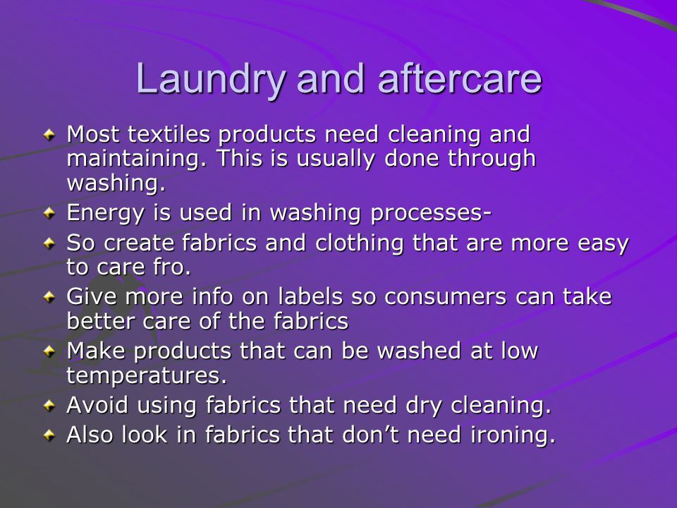 Laundry and aftercare Most textiles products need cleaning and maintaining.