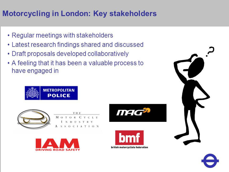 Heading Motorcycling in London: Key stakeholders Regular meetings with stakeholders Latest research findings shared and discussed Draft proposals developed collaboratively A feeling that it has been a valuable process to have engaged in