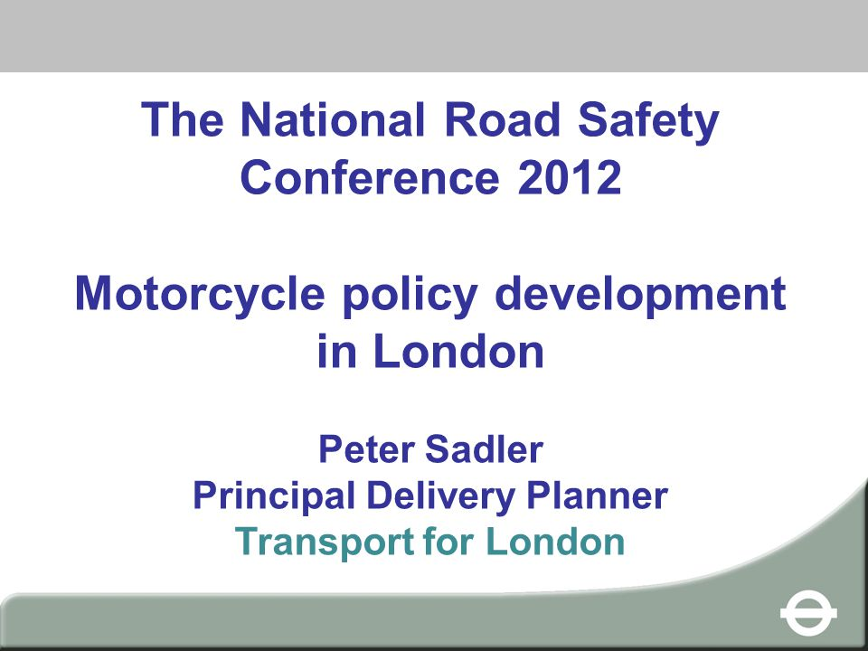 Heading The National Road Safety Conference 2012 Motorcycle policy development in London Peter Sadler Principal Delivery Planner Transport for London