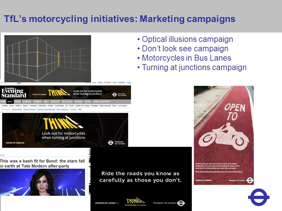 Heading TfL's motorcycling initiatives: Marketing campaigns Optical illusions campaign Don't look see campaign Motorcycles in Bus Lanes Turning at junctions campaign