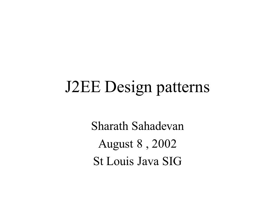 J2EE Design patterns Sharath Sahadevan August 8, 2002 St Louis Java SIG