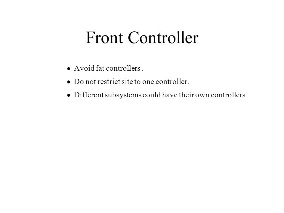 Front Controller  Avoid fat controllers.  Do not restrict site to one controller.