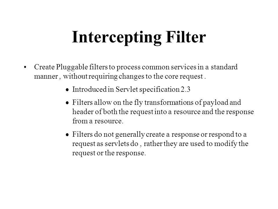 Intercepting Filter Create Pluggable filters to process common services in a standard manner, without requiring changes to the core request.