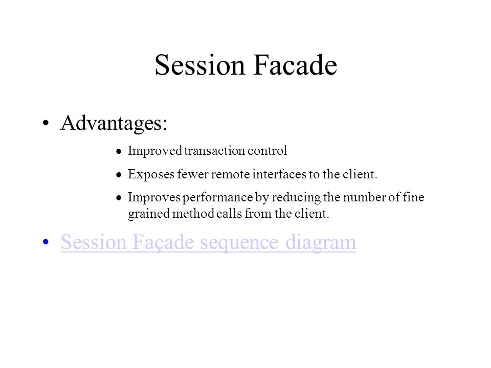 Session Facade Advantages:  Improved transaction control  Exposes fewer remote interfaces to the client.