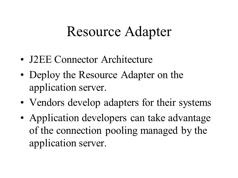 Resource Adapter J2EE Connector Architecture Deploy the Resource Adapter on the application server.