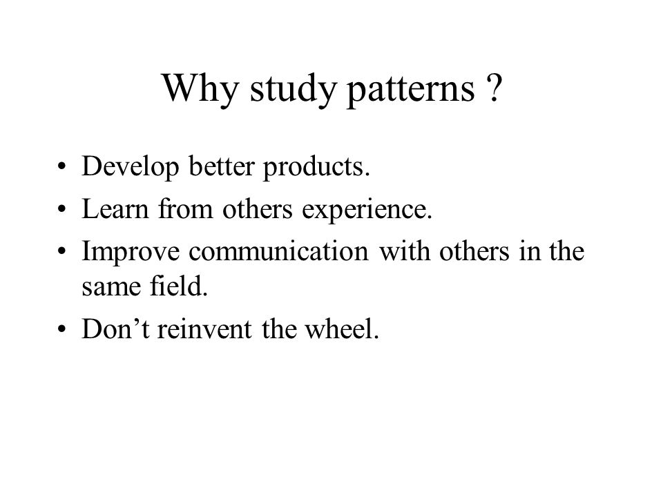 Why study patterns . Develop better products. Learn from others experience.
