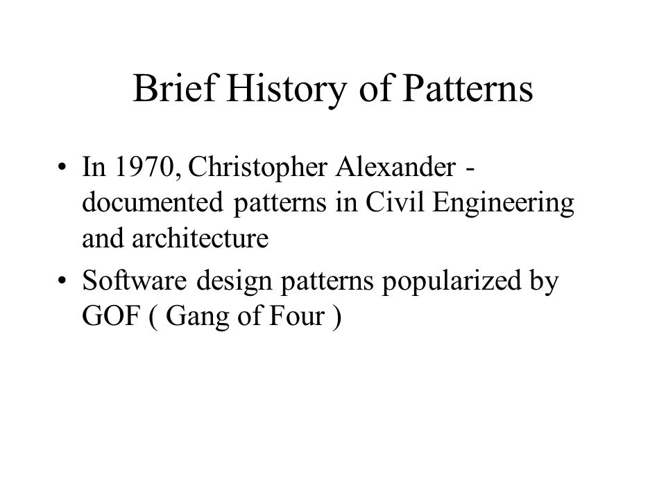 Brief History of Patterns In 1970, Christopher Alexander - documented patterns in Civil Engineering and architecture Software design patterns popularized by GOF ( Gang of Four )