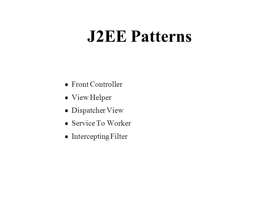 J2EE Patterns  Front Controller  View Helper  Dispatcher View  Service To Worker  Intercepting Filter