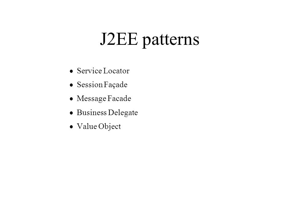J2EE patterns  Service Locator  Session Façade  Message Facade  Business Delegate  Value Object