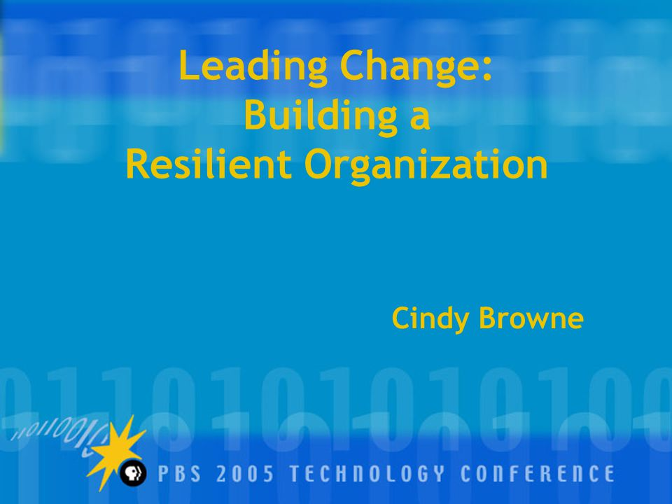 Leading Change: Building a Resilient Organization Cindy Browne