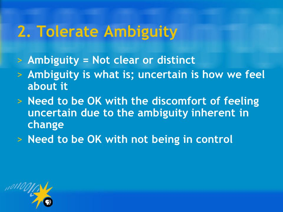 2. Tolerate Ambiguity >Ambiguity = Not clear or distinct >Ambiguity is what is; uncertain is how we feel about it >Need to be OK with the discomfort o