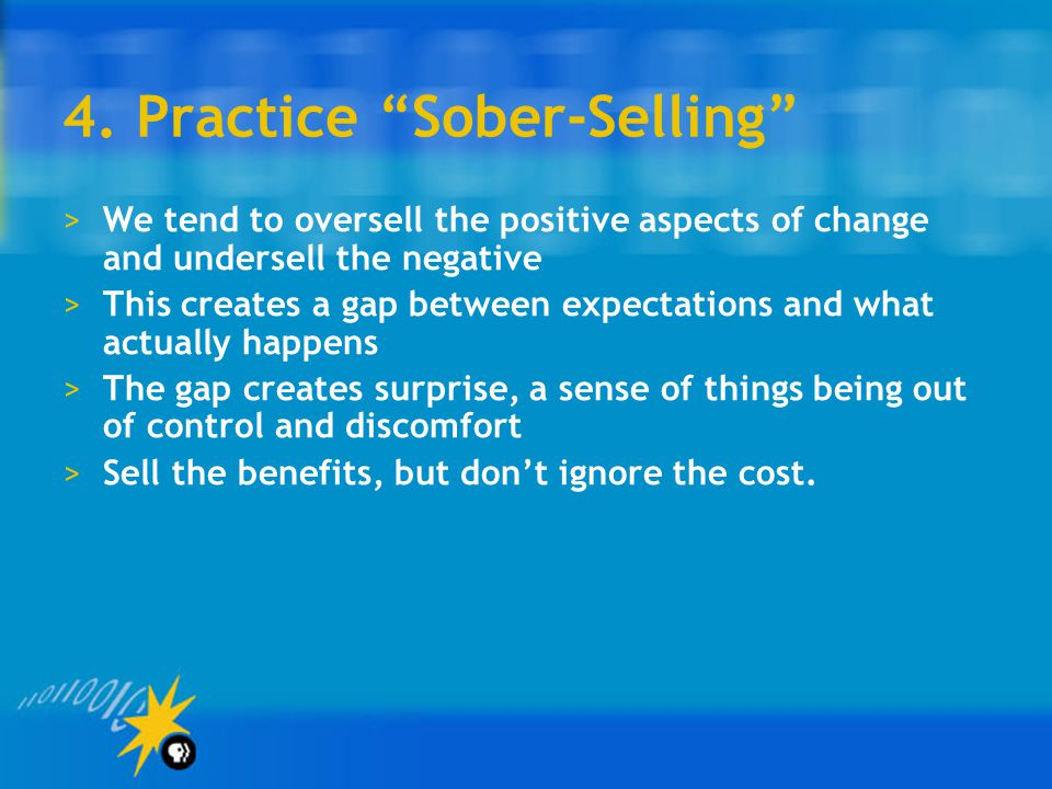 """4. Practice """"Sober-Selling"""" >We tend to oversell the positive aspects of change and undersell the negative >This creates a gap between expectations an"""