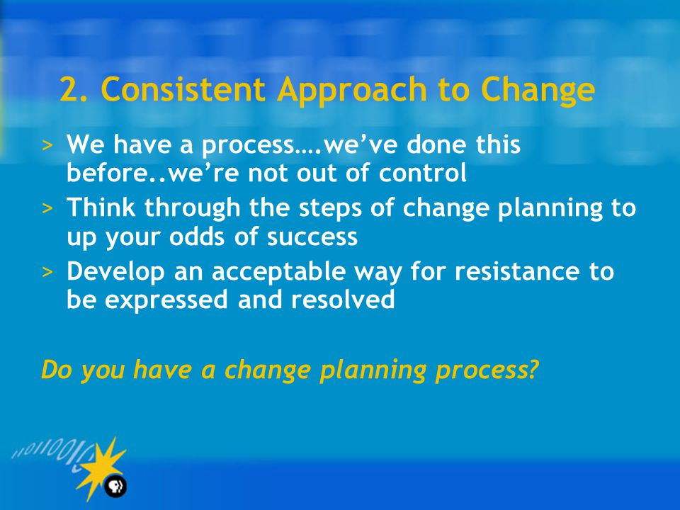 2. Consistent Approach to Change >We have a process….we've done this before..we're not out of control >Think through the steps of change planning to u