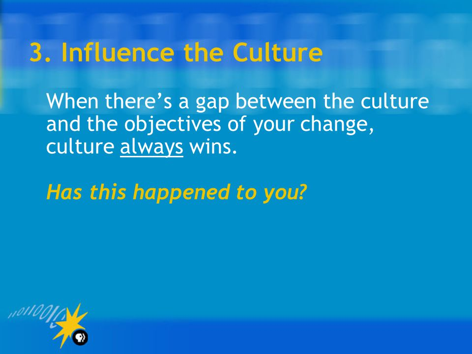 3. Influence the Culture When there's a gap between the culture and the objectives of your change, culture always wins. Has this happened to you?