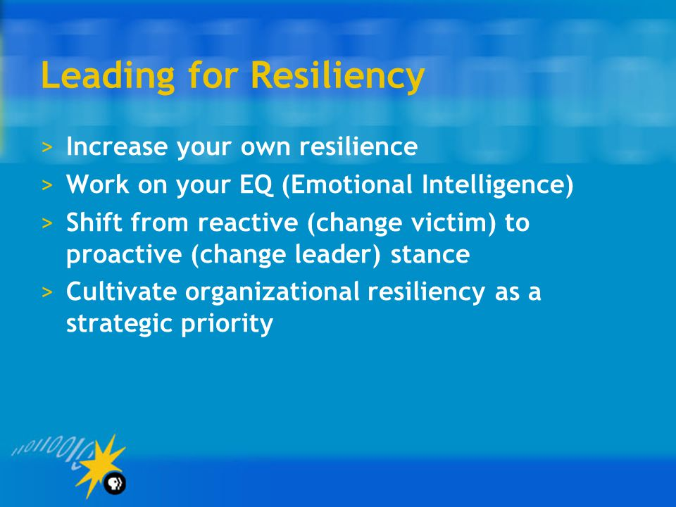 Leading for Resiliency >Increase your own resilience >Work on your EQ (Emotional Intelligence) >Shift from reactive (change victim) to proactive (chan