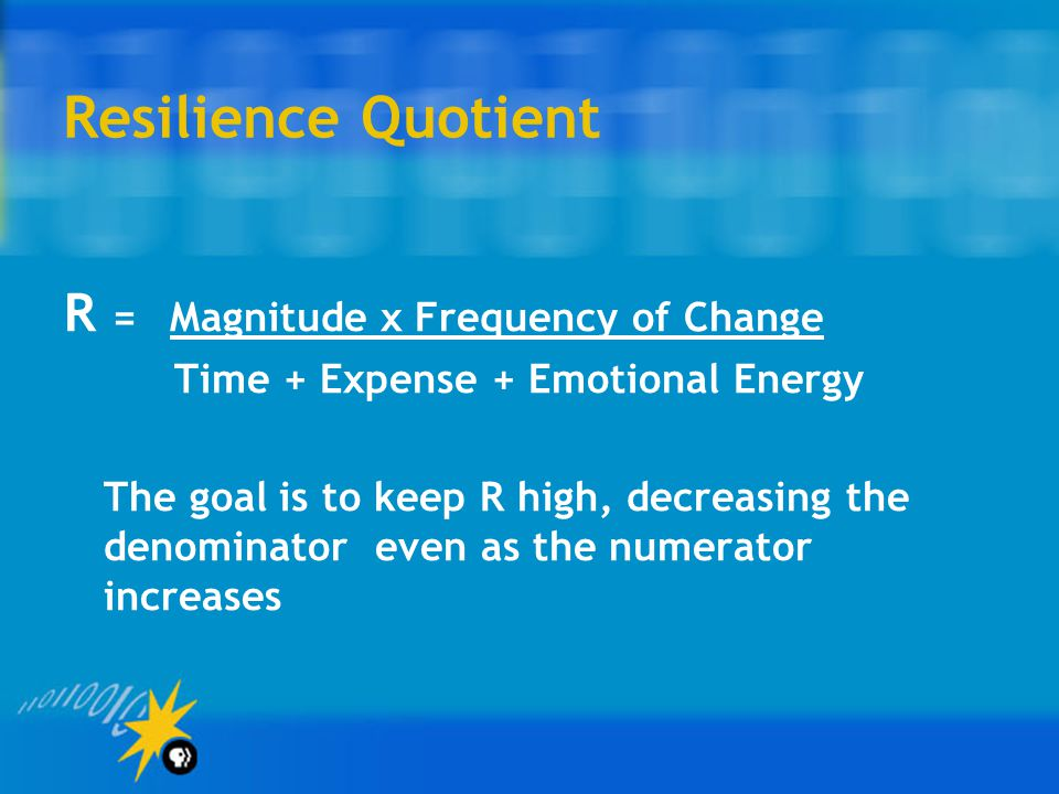 Resilience Quotient R = Magnitude x Frequency of Change Time + Expense + Emotional Energy The goal is to keep R high, decreasing the denominator even