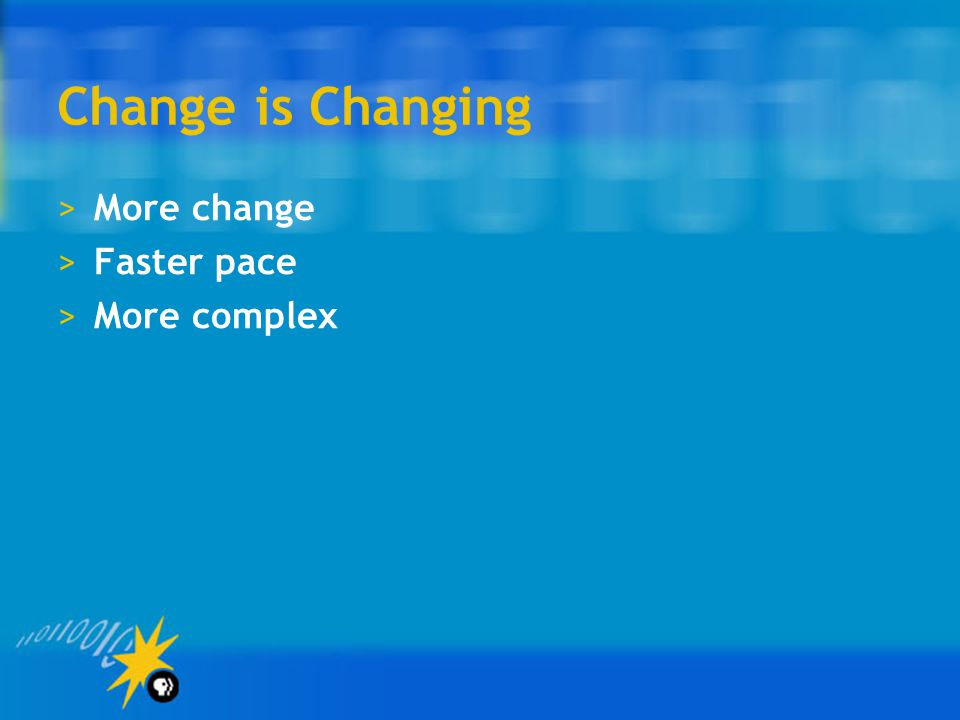 Change is Changing >More change >Faster pace >More complex