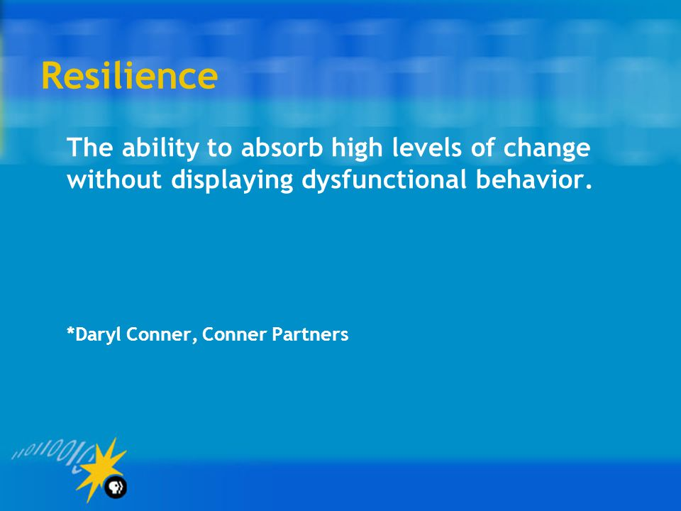 Resilience The ability to absorb high levels of change without displaying dysfunctional behavior. *Daryl Conner, Conner Partners