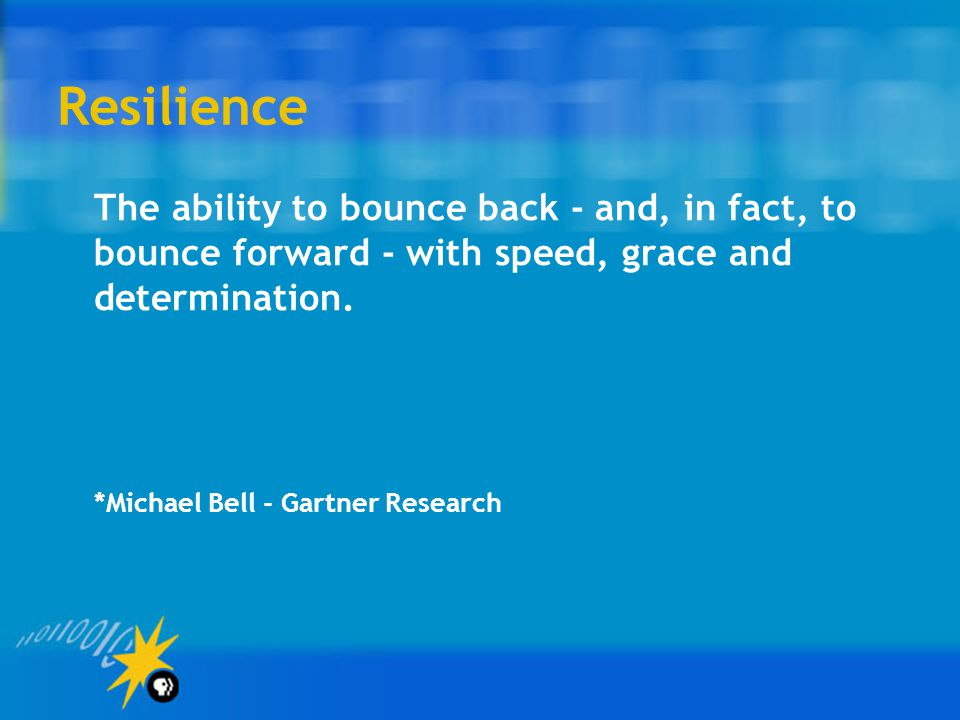 Resilience The ability to bounce back - and, in fact, to bounce forward - with speed, grace and determination. *Michael Bell - Gartner Research