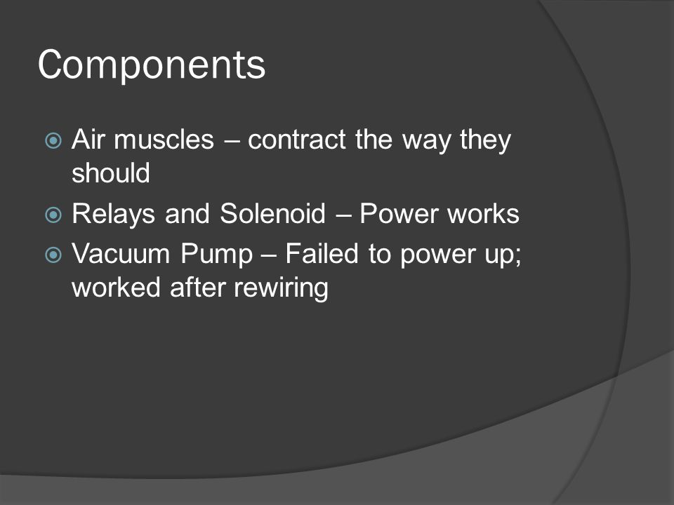 Components  Air muscles – contract the way they should  Relays and Solenoid – Power works  Vacuum Pump – Failed to power up; worked after rewiring
