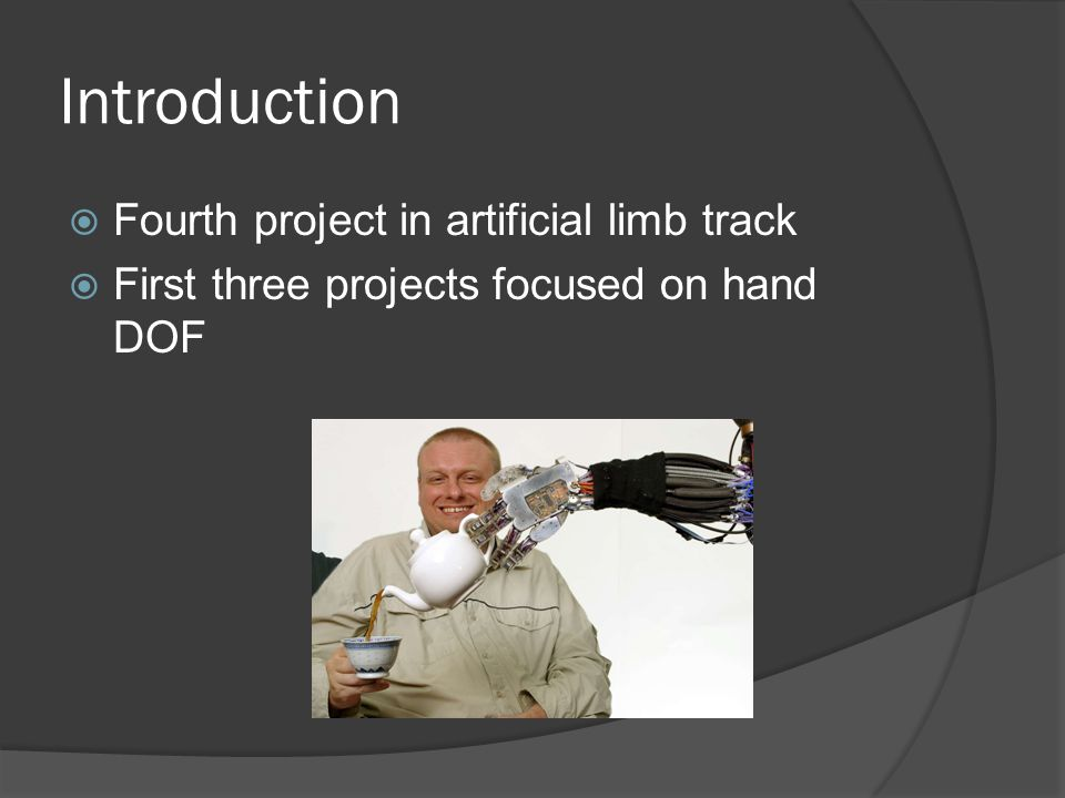 Introduction  Fourth project in artificial limb track  First three projects focused on hand DOF
