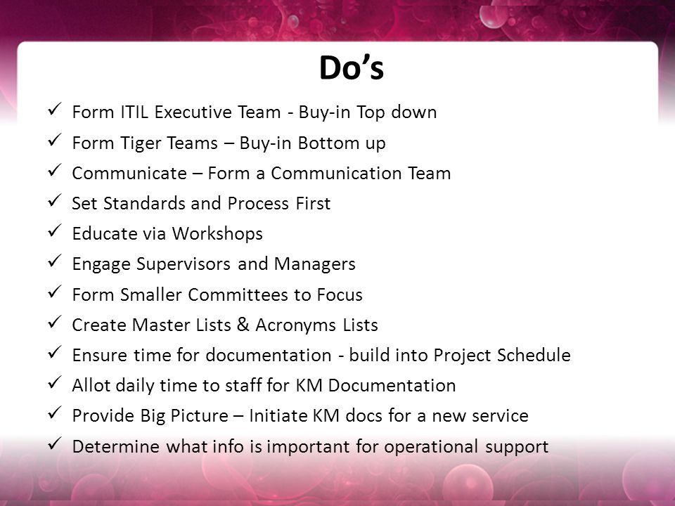 Do's Form ITIL Executive Team - Buy-in Top down Form Tiger Teams – Buy-in Bottom up Communicate – Form a Communication Team Set Standards and Process First Educate via Workshops Engage Supervisors and Managers Form Smaller Committees to Focus Create Master Lists & Acronyms Lists Ensure time for documentation - build into Project Schedule Allot daily time to staff for KM Documentation Provide Big Picture – Initiate KM docs for a new service Determine what info is important for operational support