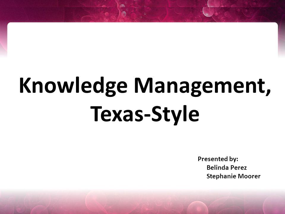 Presented by: Belinda Perez Stephanie Moorer Knowledge Management, Texas-Style