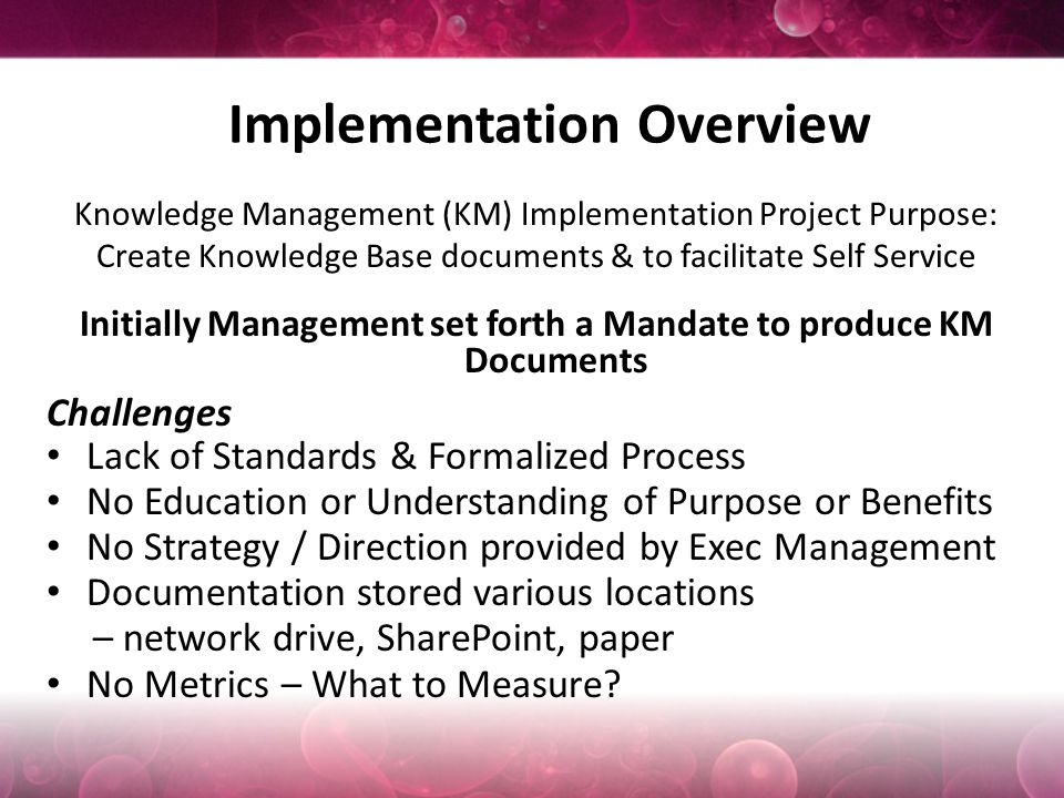 Implementation Overview Knowledge Management (KM) Implementation Project Purpose: Create Knowledge Base documents & to facilitate Self Service Initially Management set forth a Mandate to produce KM Documents Challenges Lack of Standards & Formalized Process No Education or Understanding of Purpose or Benefits No Strategy / Direction provided by Exec Management Documentation stored various locations – network drive, SharePoint, paper No Metrics – What to Measure