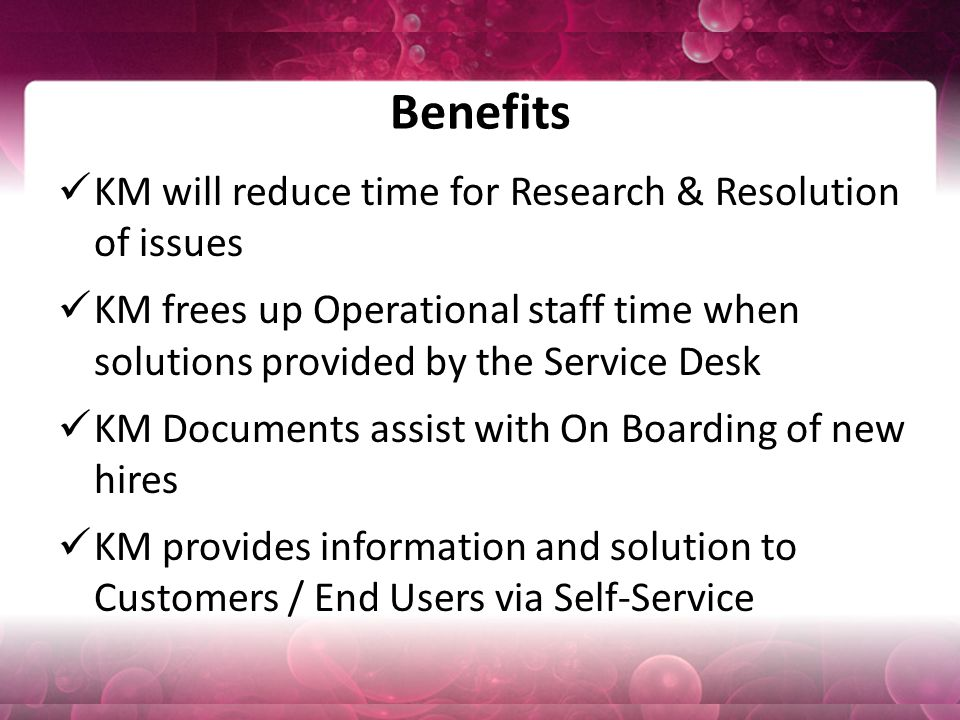 Benefits KM will reduce time for Research & Resolution of issues KM frees up Operational staff time when solutions provided by the Service Desk KM Documents assist with On Boarding of new hires KM provides information and solution to Customers / End Users via Self-Service