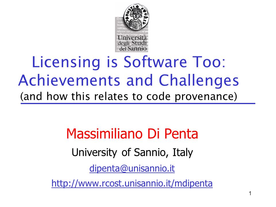 1 Licensing is Software Too: Achievements and Challenges (and how this relates to code provenance) Massimiliano Di Penta University of Sannio, Italy dipenta@unisannio.it http://www.rcost.unisannio.it/mdipenta