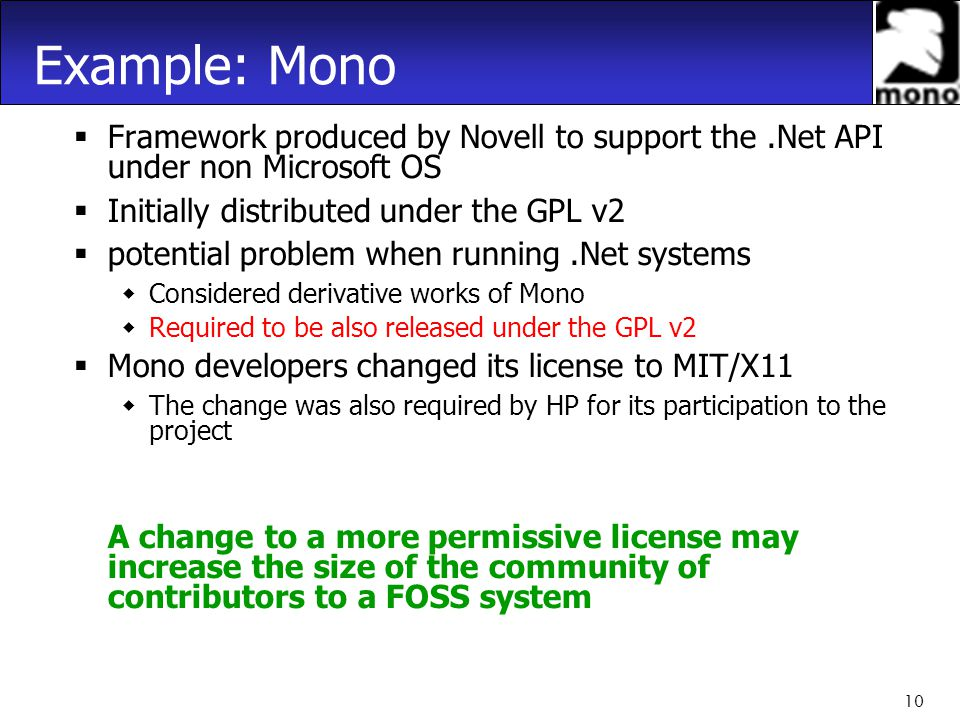 10 Example: Mono  Framework produced by Novell to support the.Net API under non Microsoft OS  Initially distributed under the GPL v2  potential problem when running.Net systems  Considered derivative works of Mono  Required to be also released under the GPL v2  Mono developers changed its license to MIT/X11  The change was also required by HP for its participation to the project A change to a more permissive license may increase the size of the community of contributors to a FOSS system