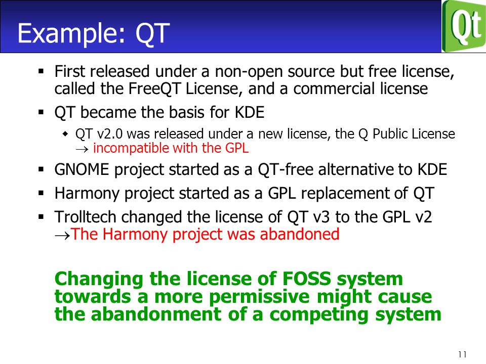11 Example: QT  First released under a non-open source but free license, called the FreeQT License, and a commercial license  QT became the basis for KDE  QT v2.0 was released under a new license, the Q Public License  incompatible with the GPL  GNOME project started as a QT-free alternative to KDE  Harmony project started as a GPL replacement of QT  Trolltech changed the license of QT v3 to the GPL v2  The Harmony project was abandoned Changing the license of FOSS system towards a more permissive might cause the abandonment of a competing system