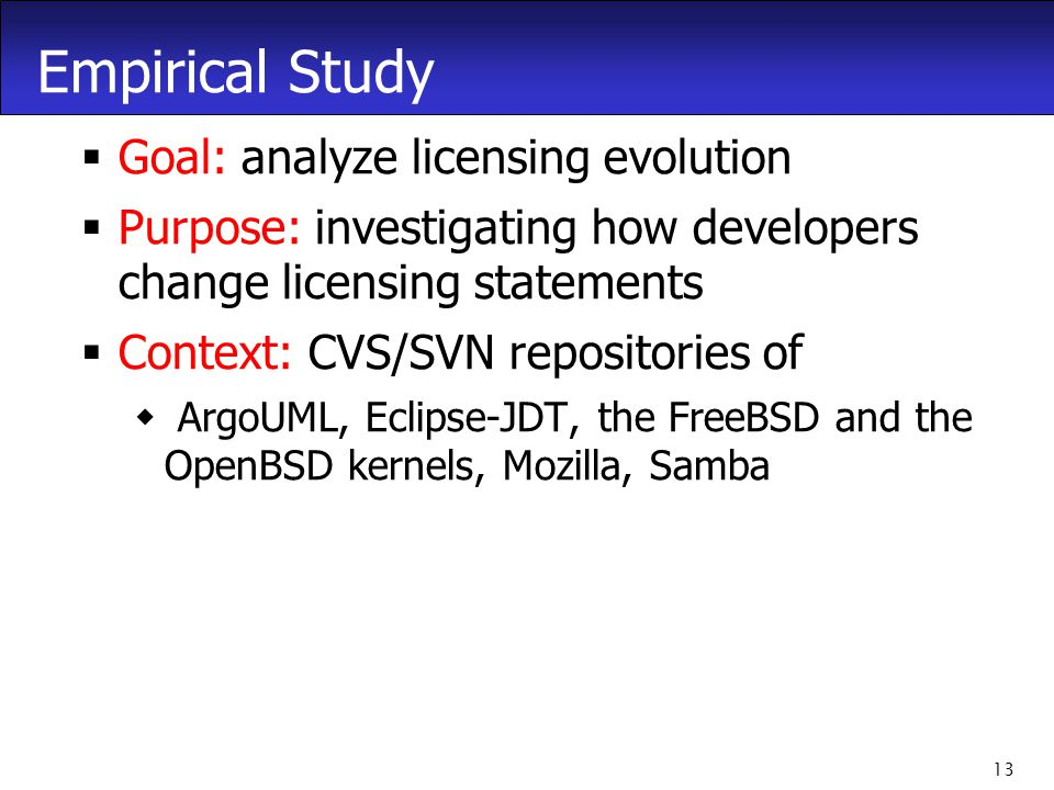 13 Empirical Study  Goal: analyze licensing evolution  Purpose: investigating how developers change licensing statements  Context: CVS/SVN repositories of  ArgoUML, Eclipse-JDT, the FreeBSD and the OpenBSD kernels, Mozilla, Samba