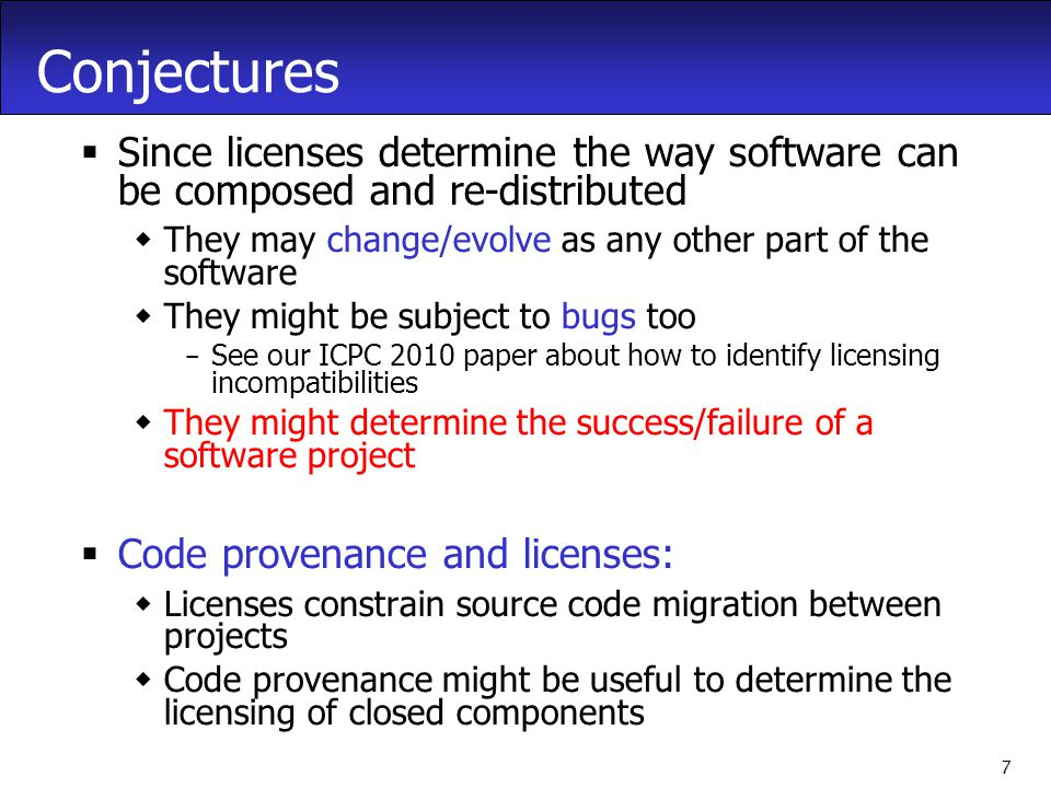 7 Conjectures  Since licenses determine the way software can be composed and re-distributed  They may change/evolve as any other part of the software  They might be subject to bugs too – See our ICPC 2010 paper about how to identify licensing incompatibilities  They might determine the success/failure of a software project  Code provenance and licenses:  Licenses constrain source code migration between projects  Code provenance might be useful to determine the licensing of closed components