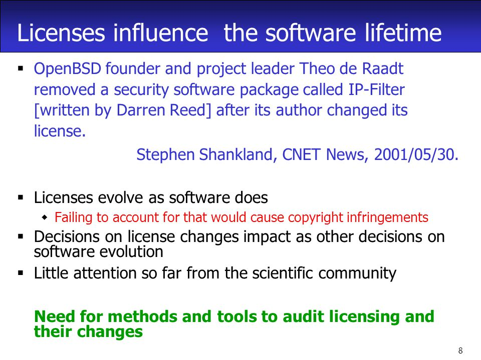 8 Licenses influence the software lifetime  OpenBSD founder and project leader Theo de Raadt removed a security software package called IP-Filter [written by Darren Reed] after its author changed its license.