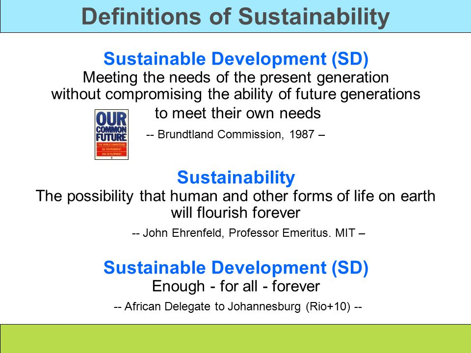Definitions of Sustainability Sustainable Development (SD) Meeting the needs of the present generation without compromising the ability of future generations to meet their own needs -- Brundtland Commission, 1987 – Sustainability The possibility that human and other forms of life on earth will flourish forever -- John Ehrenfeld, Professor Emeritus.