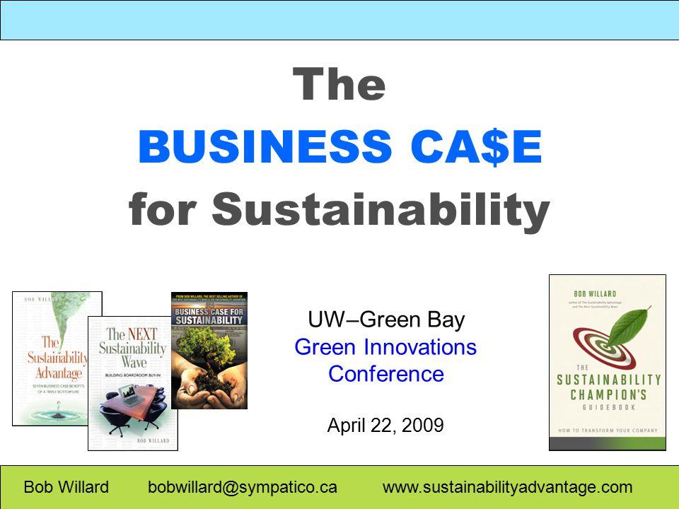 The BUSINESS CA$E for Sustainability Bob Willard bobwillard@sympatico.ca www.sustainabilityadvantage.com UW–Green Bay Green Innovations Conference April 22, 2009